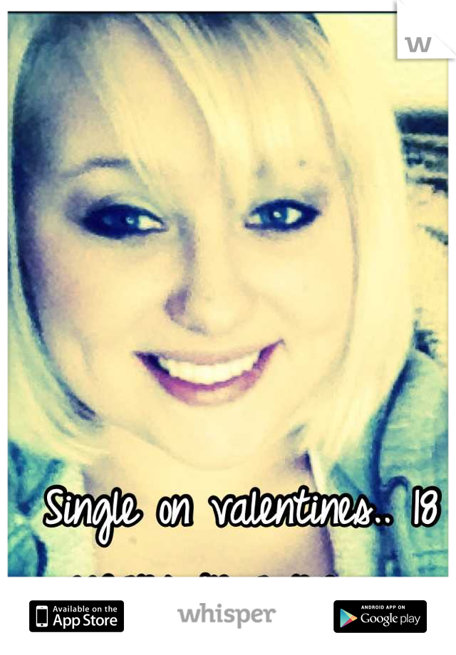 Single on valentines.. 18 years in a row.
