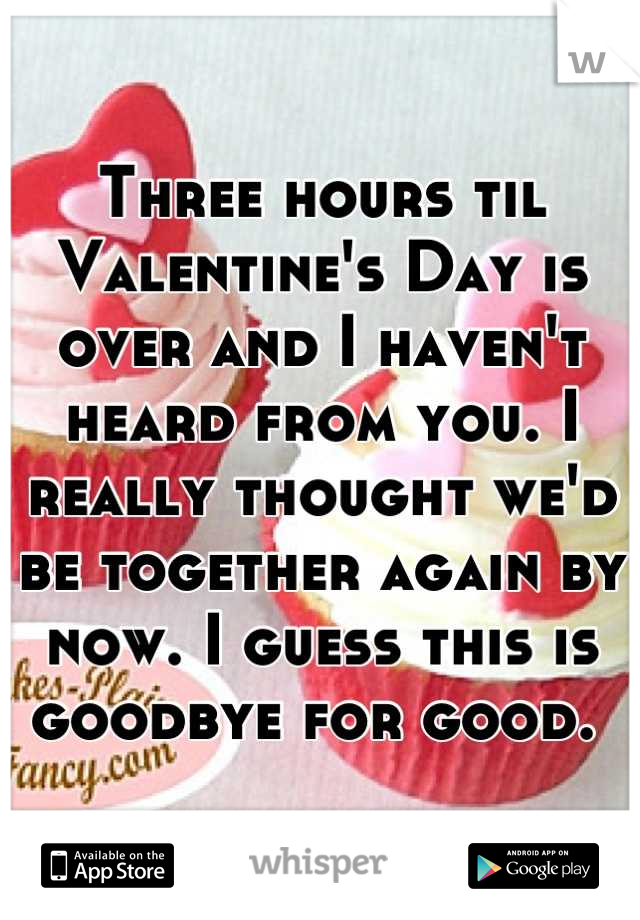 Three hours til Valentine's Day is over and I haven't heard from you. I really thought we'd be together again by now. I guess this is goodbye for good.