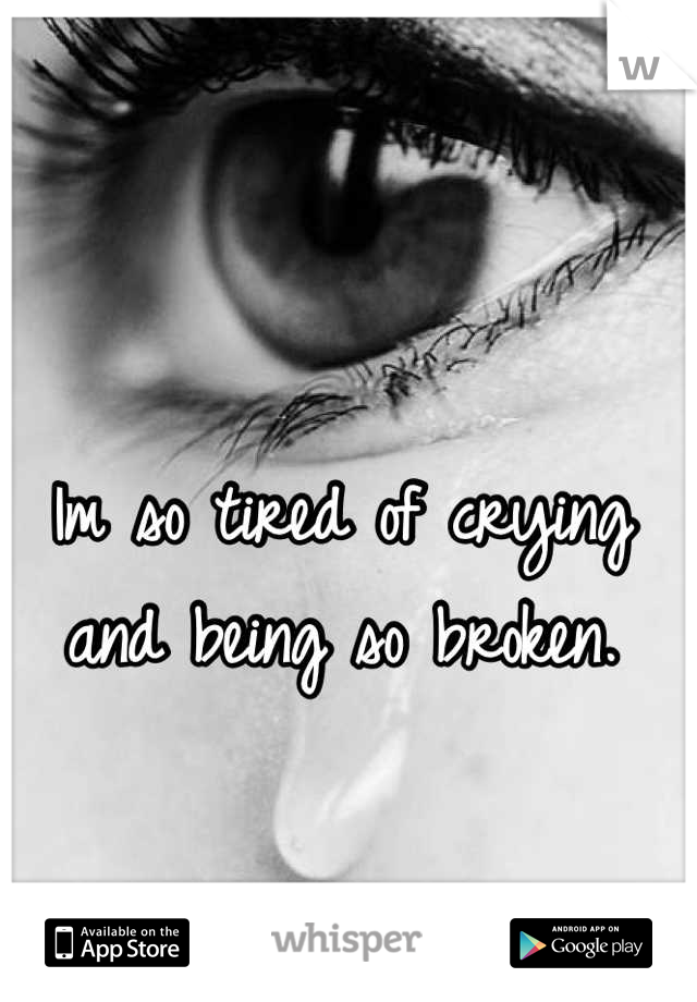 Im so tired of crying and being so broken.