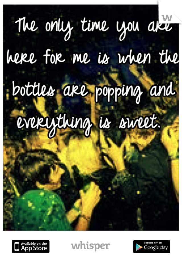 The only time you are here for me is when the bottles are popping and everything is sweet.