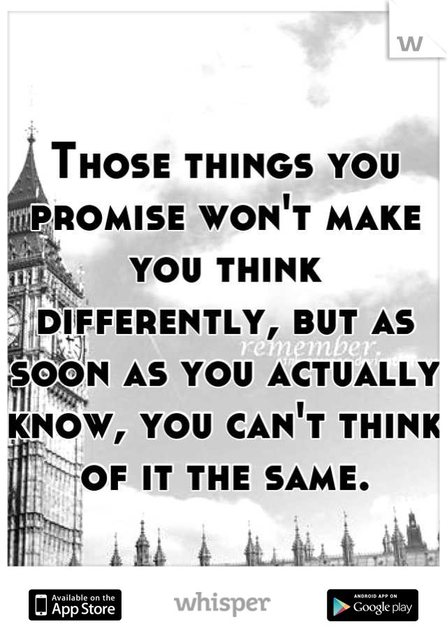 Those things you promise won't make you think differently, but as soon as you actually know, you can't think of it the same.