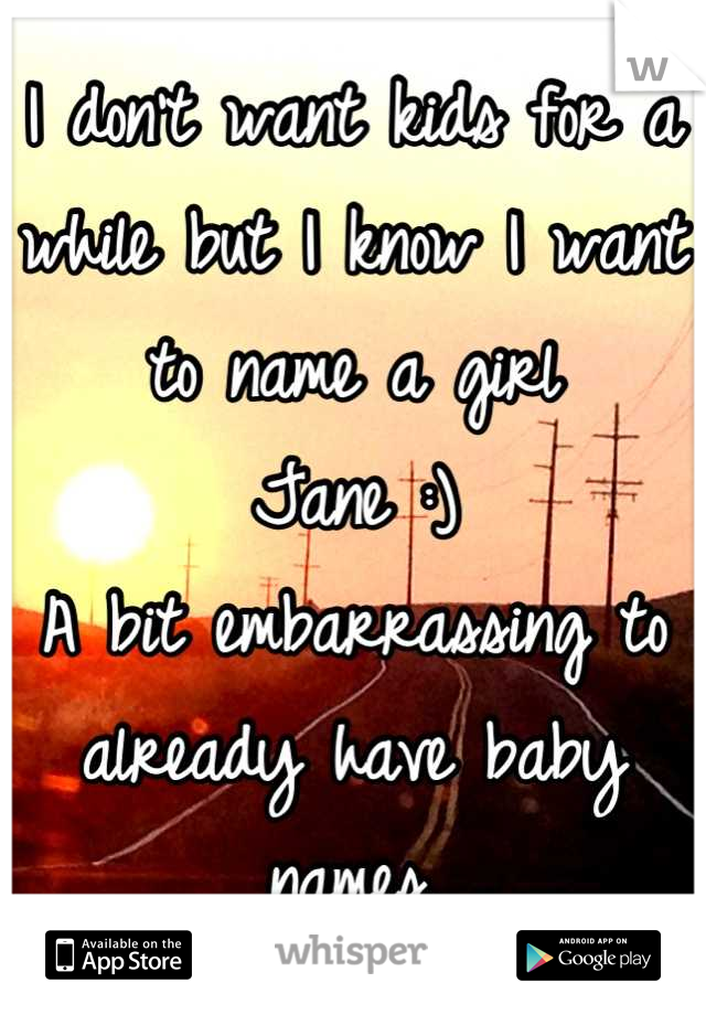 I don't want kids for a while but I know I want to name a girl  Jane :) A bit embarrassing to already have baby names.