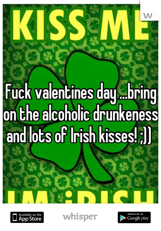 Fuck valentines day ...bring on the alcoholic drunkeness and lots of Irish kisses! ;))