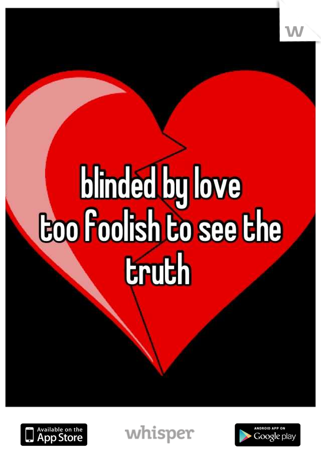 blinded by love  too foolish to see the truth