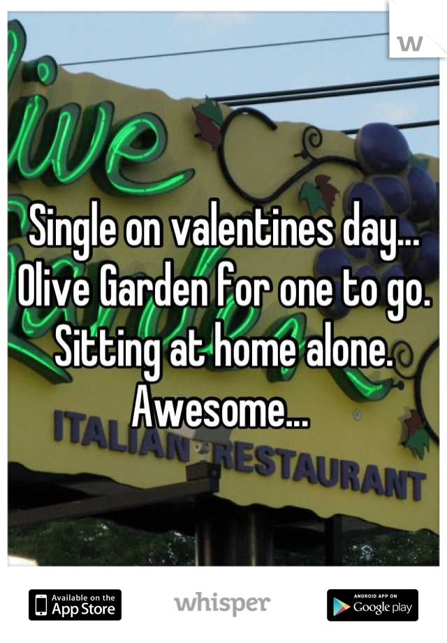 Single on valentines day... Olive Garden for one to go. Sitting at home alone. Awesome...