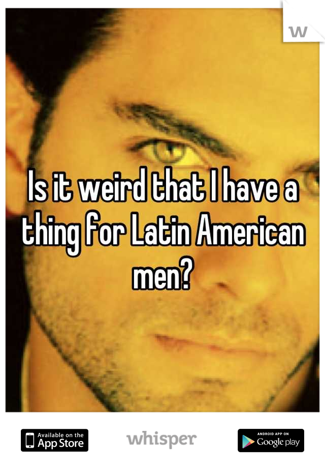 Is it weird that I have a thing for Latin American men?