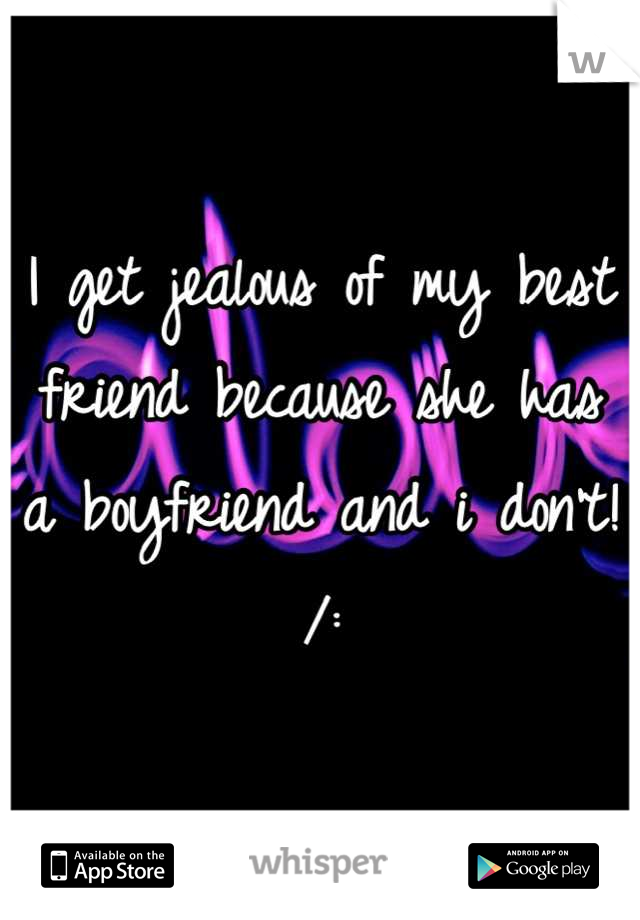 I get jealous of my best friend because she has a boyfriend and i don't! /: