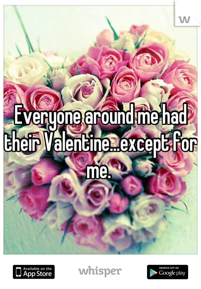 Everyone around me had their Valentine...except for me.