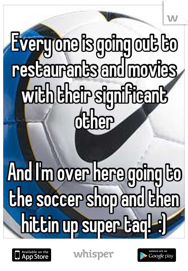 Every one is going out to restaurants and movies with their significant other   And I'm over here going to the soccer shop and then hittin up super taq!  :)