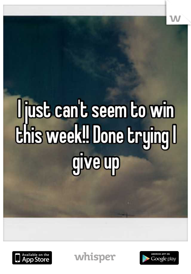 I just can't seem to win this week!! Done trying I give up