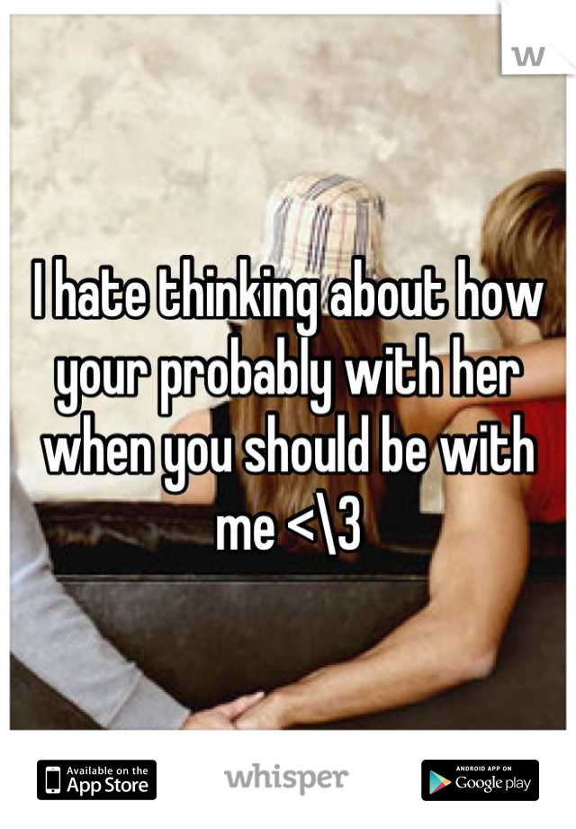 I hate thinking about how your probably with her when you should be with me <\3