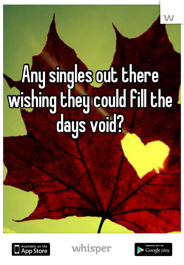 Any singles out there wishing they could fill the days void?