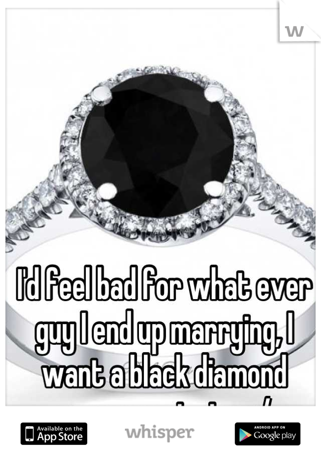 I'd feel bad for what ever guy I end up marrying, I want a black diamond engagement ring. :/