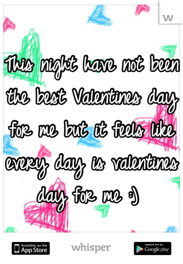 This night have not been the best Valentines day for me but it feels like every day is valentines day for me :)