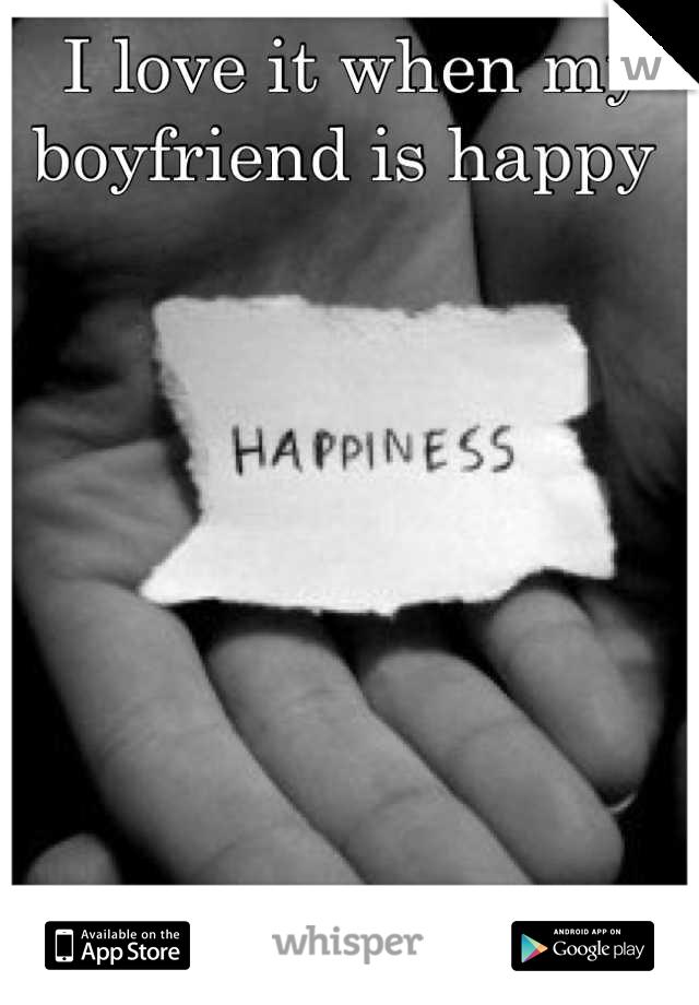 I love it when my boyfriend is happy