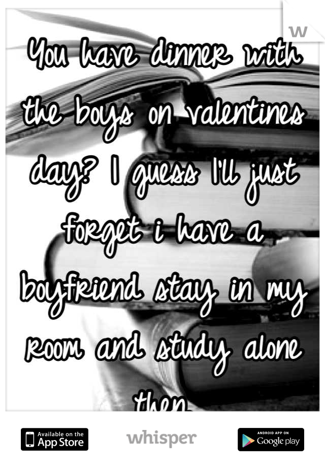 You have dinner with the boys on valentines day? I guess I'll just forget i have a boyfriend stay in my room and study alone then.