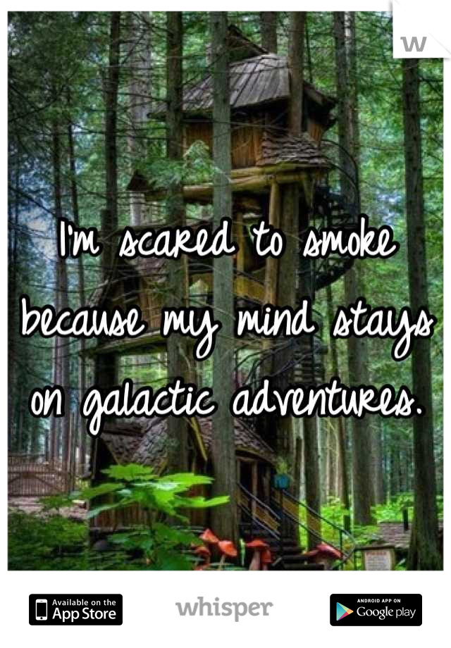 I'm scared to smoke because my mind stays on galactic adventures.