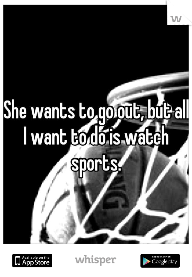 She wants to go out, but all I want to do is watch sports.