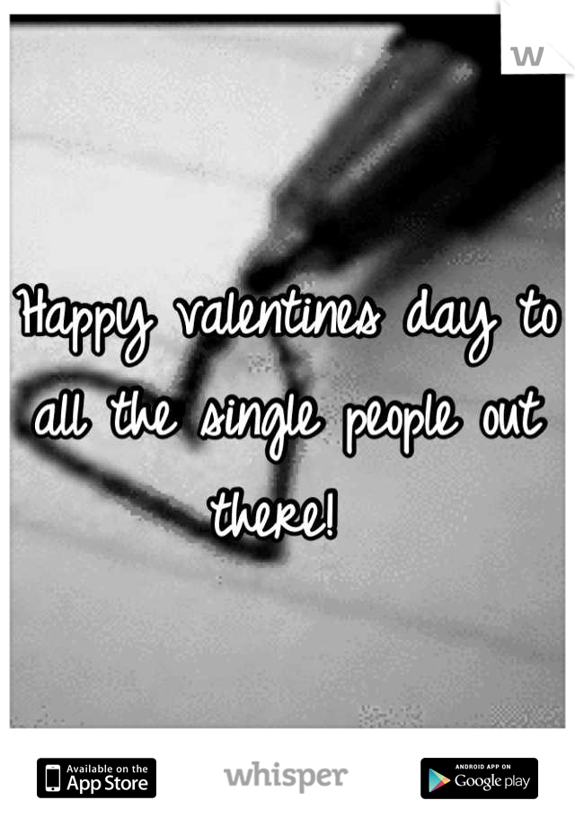 Happy valentines day to all the single people out there!