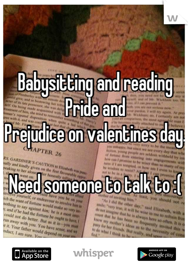 Babysitting and reading Pride and Prejudice on valentines day.   Need someone to talk to :(