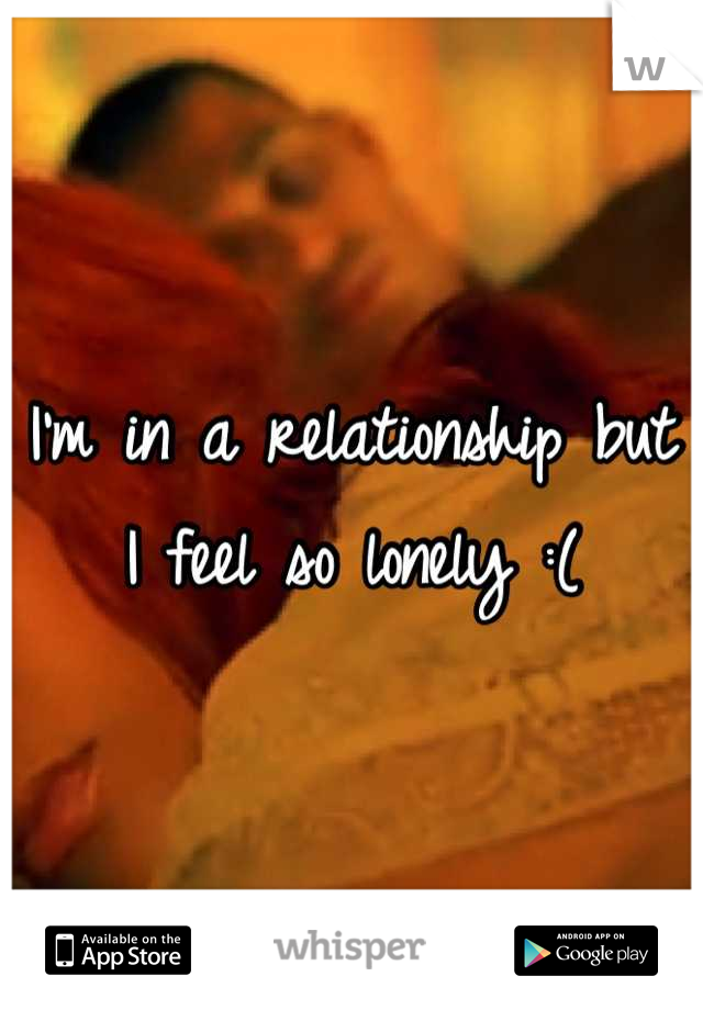 I'm in a relationship but I feel so lonely :(