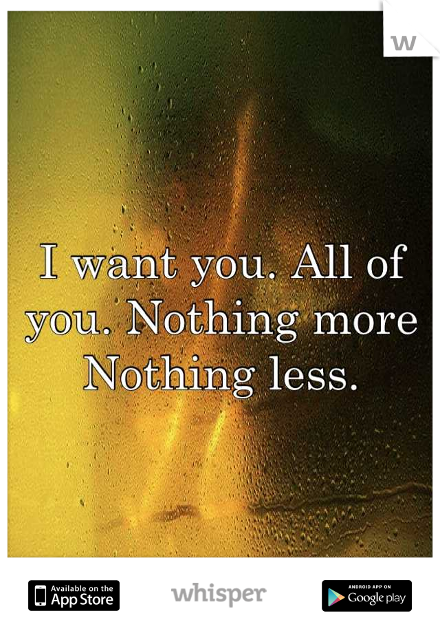 I want you. All of you. Nothing more  Nothing less.