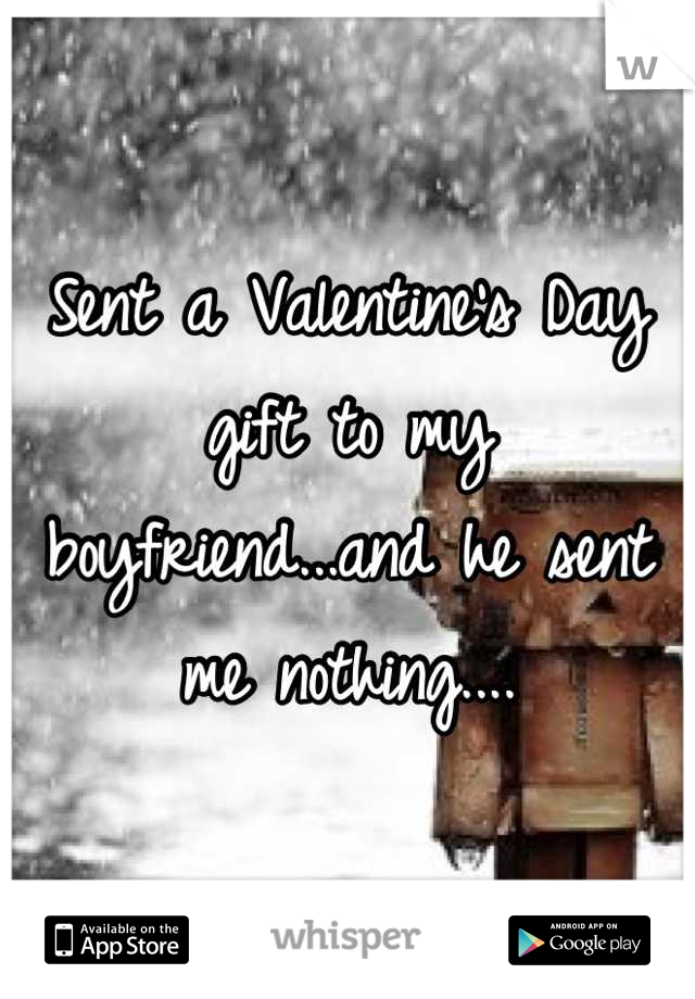 Sent a Valentine's Day gift to my boyfriend...and he sent me nothing....