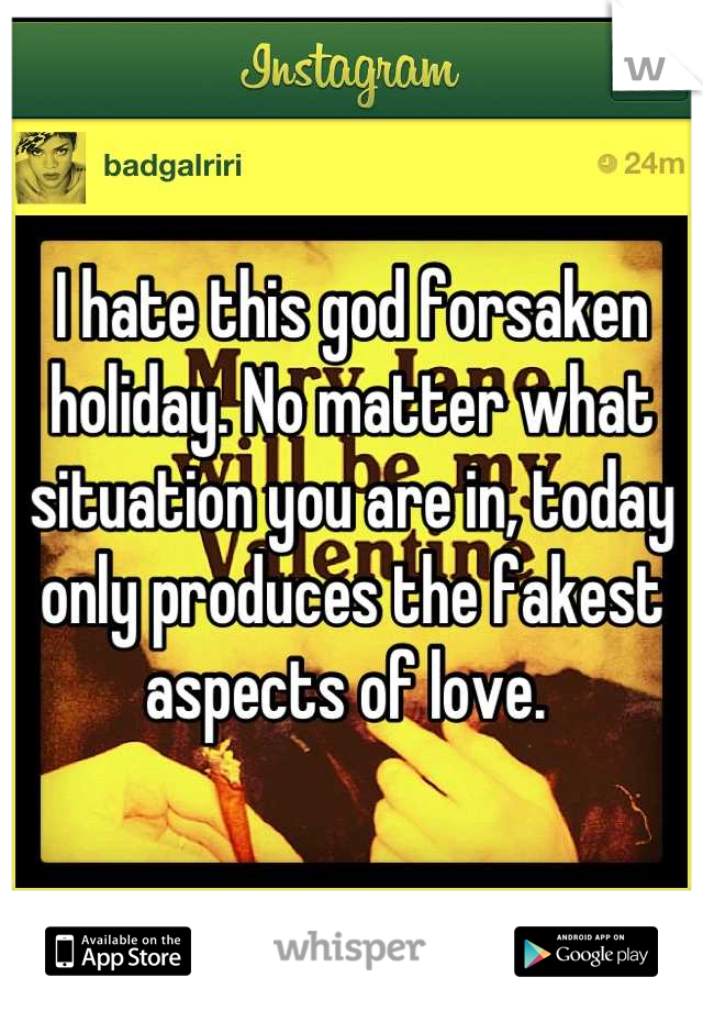 I hate this god forsaken holiday. No matter what situation you are in, today only produces the fakest aspects of love.