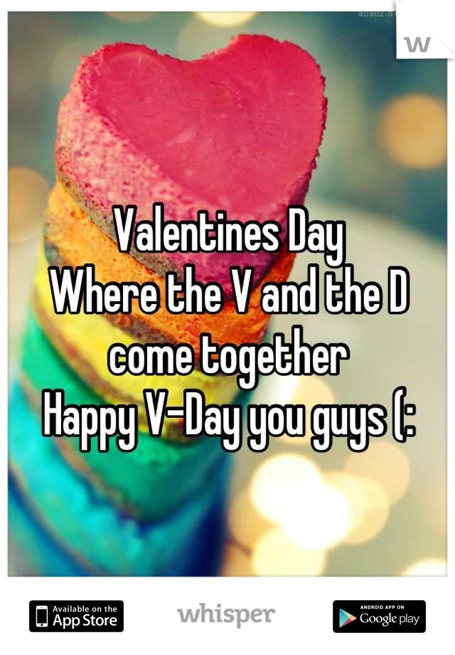 Valentines Day Where the V and the D come together Happy V-Day you guys (: