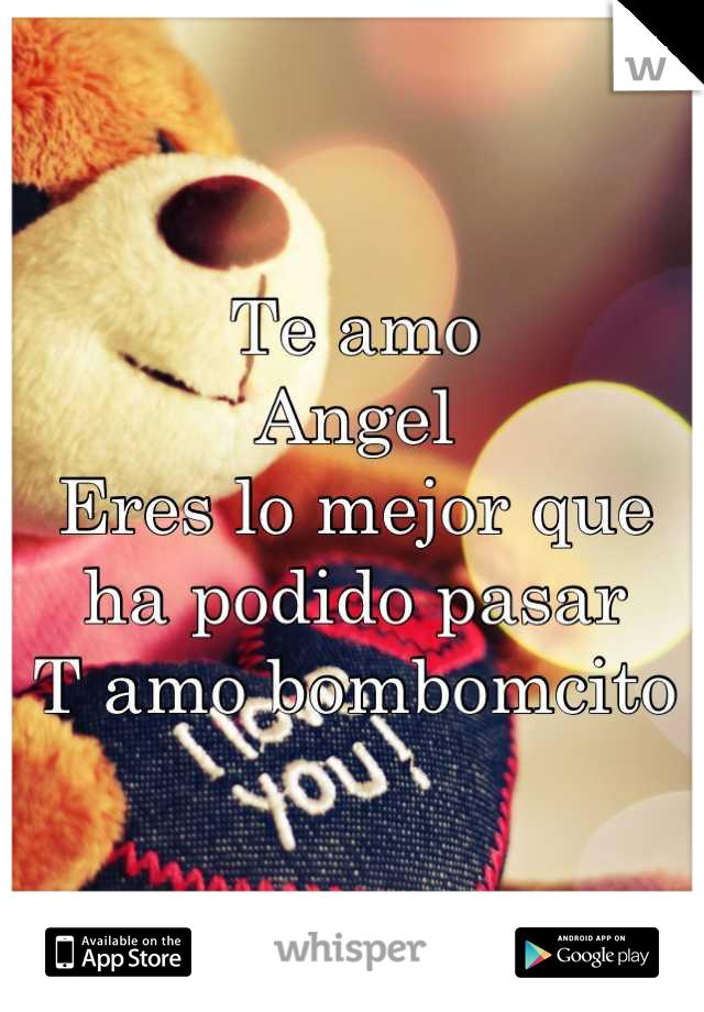 Te amo  Angel Eres lo mejor que ha podido pasar T amo bombomcito