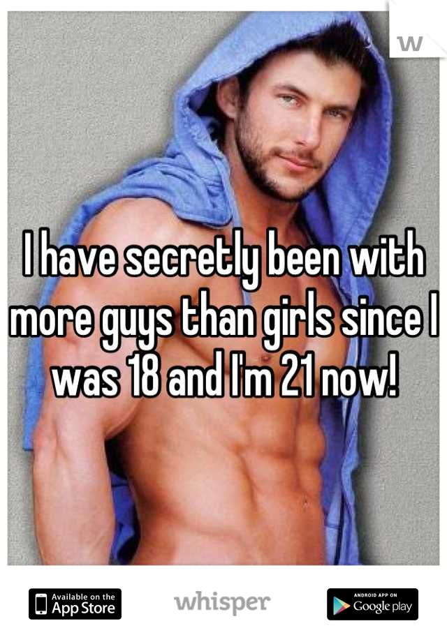 I have secretly been with more guys than girls since I was 18 and I'm 21 now!
