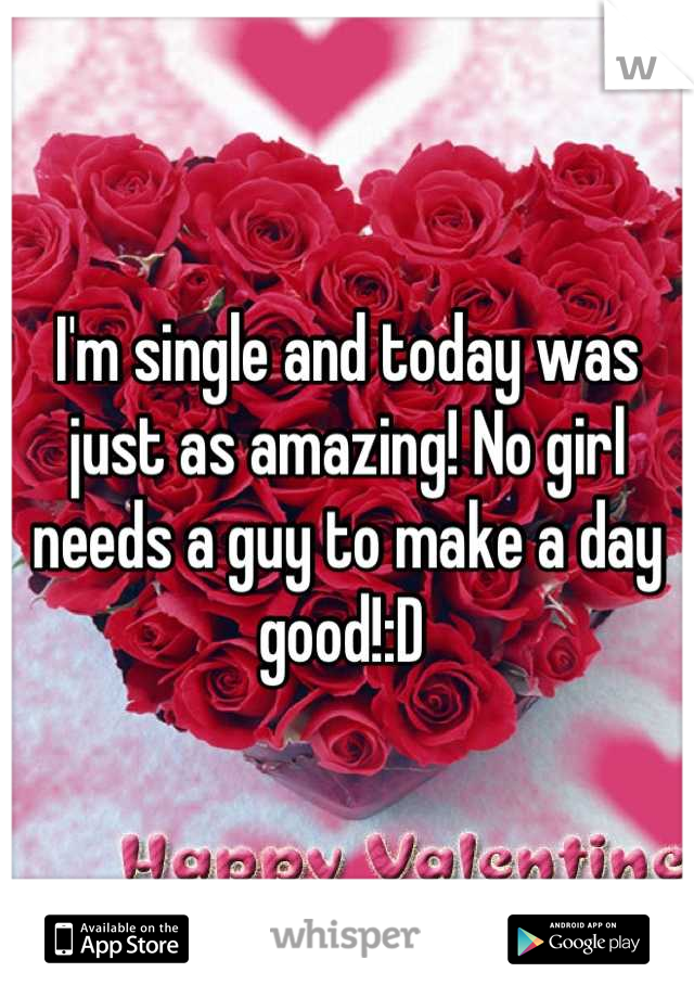 I'm single and today was just as amazing! No girl needs a guy to make a day good!:D