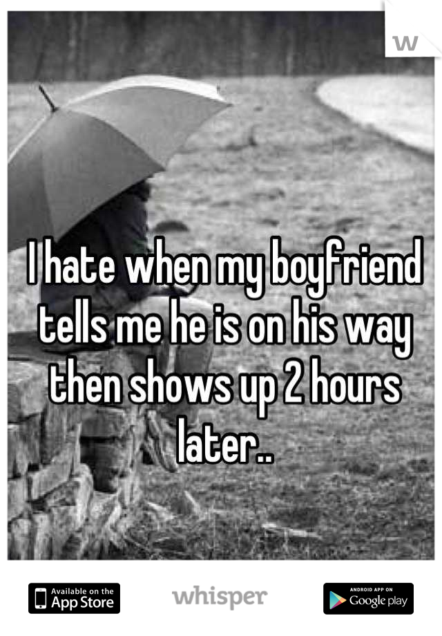 I hate when my boyfriend tells me he is on his way then shows up 2 hours later..