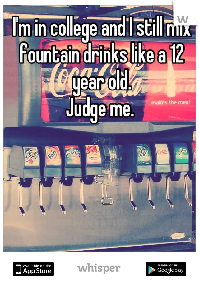 I'm in college and I still mix fountain drinks like a 12 year old.  Judge me.