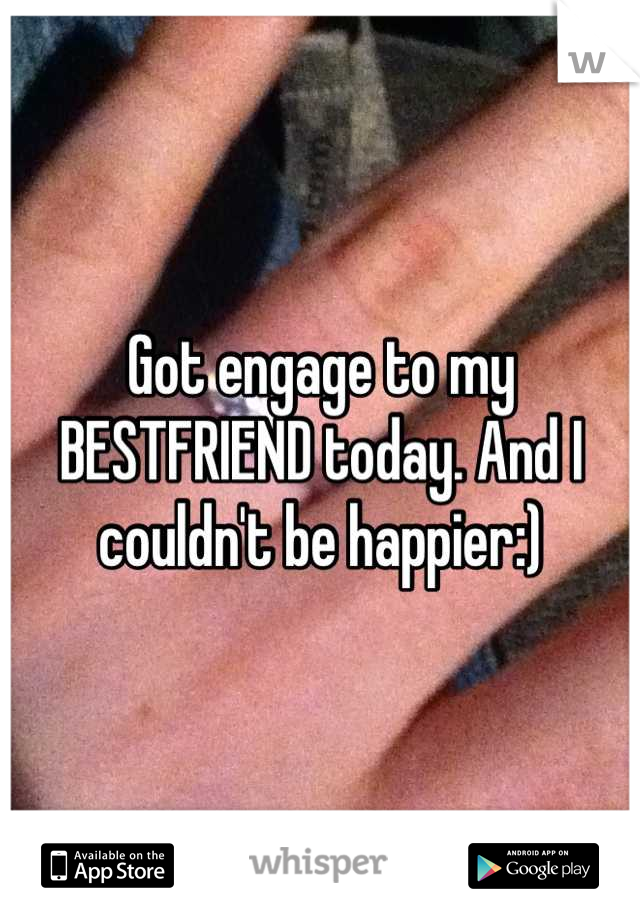 Got engage to my BESTFRIEND today. And I couldn't be happier:)