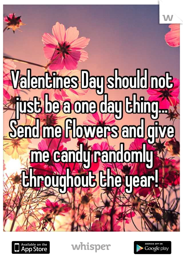 Valentines Day should not just be a one day thing... Send me flowers and give me candy randomly throughout the year!