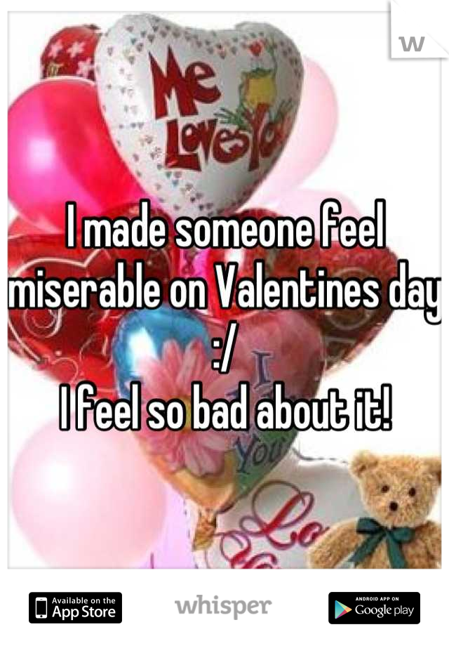 I made someone feel miserable on Valentines day :/  I feel so bad about it!