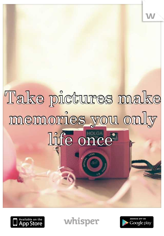 Take pictures make memories you only life once