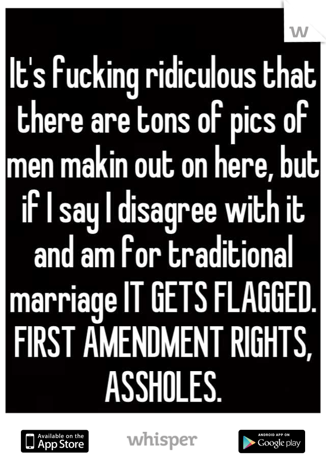 It's fucking ridiculous that there are tons of pics of men makin out on here, but if I say I disagree with it and am for traditional marriage IT GETS FLAGGED.  FIRST AMENDMENT RIGHTS, ASSHOLES.