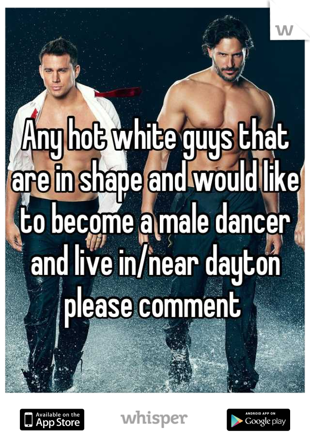 Any hot white guys that are in shape and would like to become a male dancer and live in/near dayton please comment