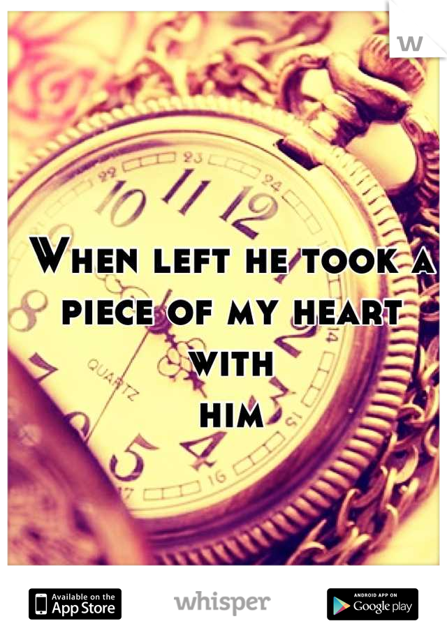 When left he took a piece of my heart with  him