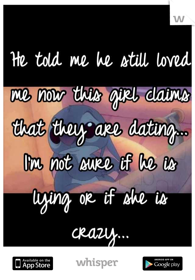 He told me he still loved me now this girl claims that they are dating... I'm not sure if he is lying or if she is crazy...