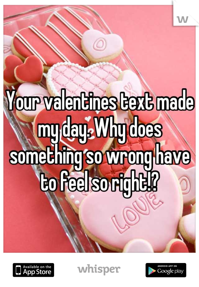 Your valentines text made my day. Why does something so wrong have to feel so right!?