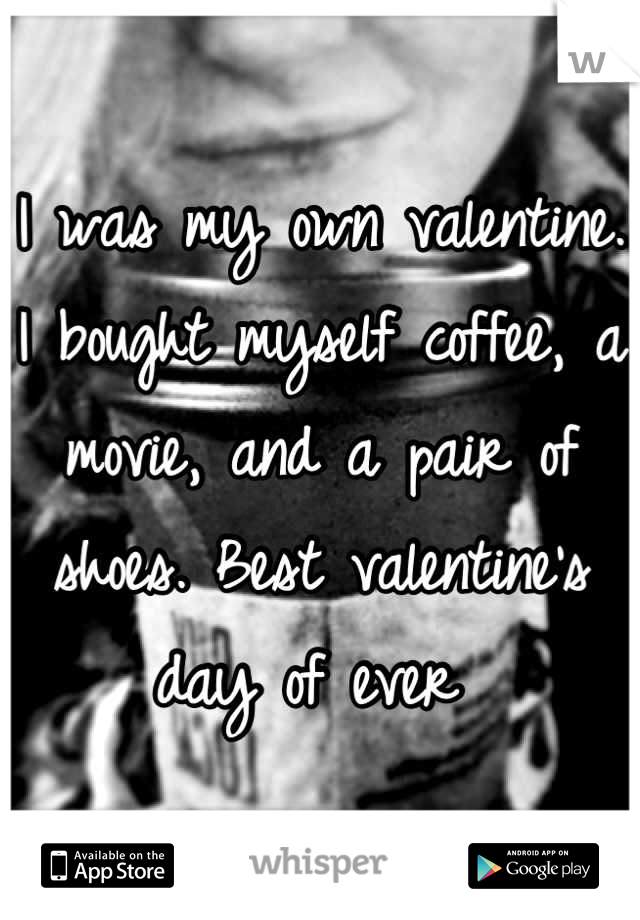 I was my own valentine. I bought myself coffee, a movie, and a pair of shoes. Best valentine's day of ever