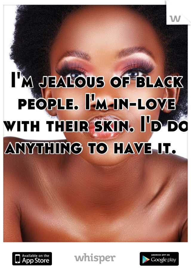 I'm jealous of black people. I'm in-love with their skin. I'd do anything to have it.