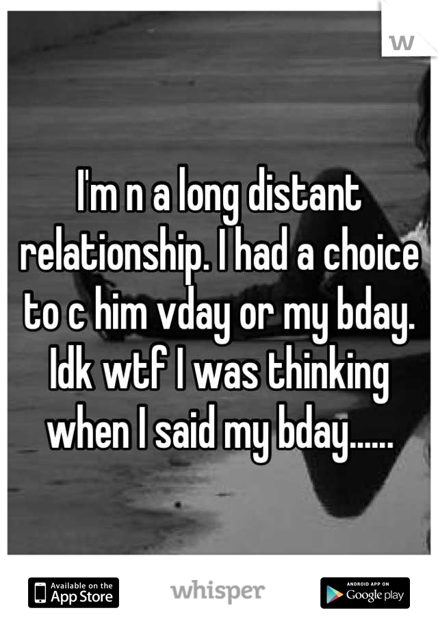 I'm n a long distant relationship. I had a choice to c him vday or my bday. Idk wtf I was thinking when I said my bday......