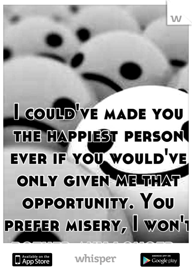 I could've made you the happiest person ever if you would've only given me that opportunity. You prefer misery, I won't bother any longer.