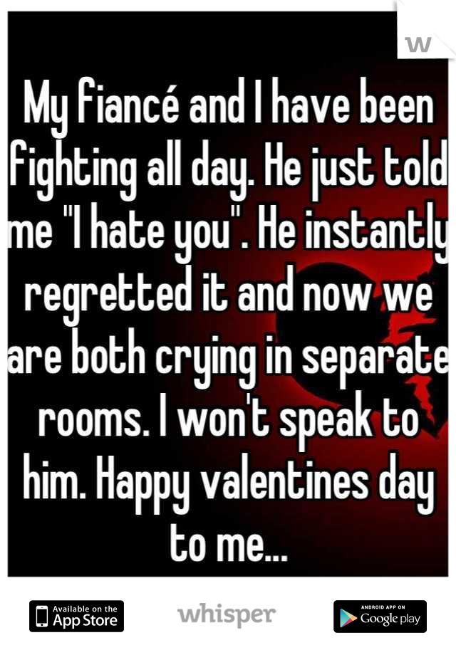 """My fiancé and I have been fighting all day. He just told me """"I hate you"""". He instantly regretted it and now we are both crying in separate rooms. I won't speak to him. Happy valentines day to me..."""