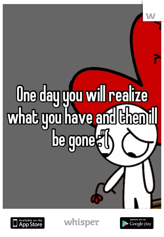 """One day you will realize what you have and then ill be gone :""""("""
