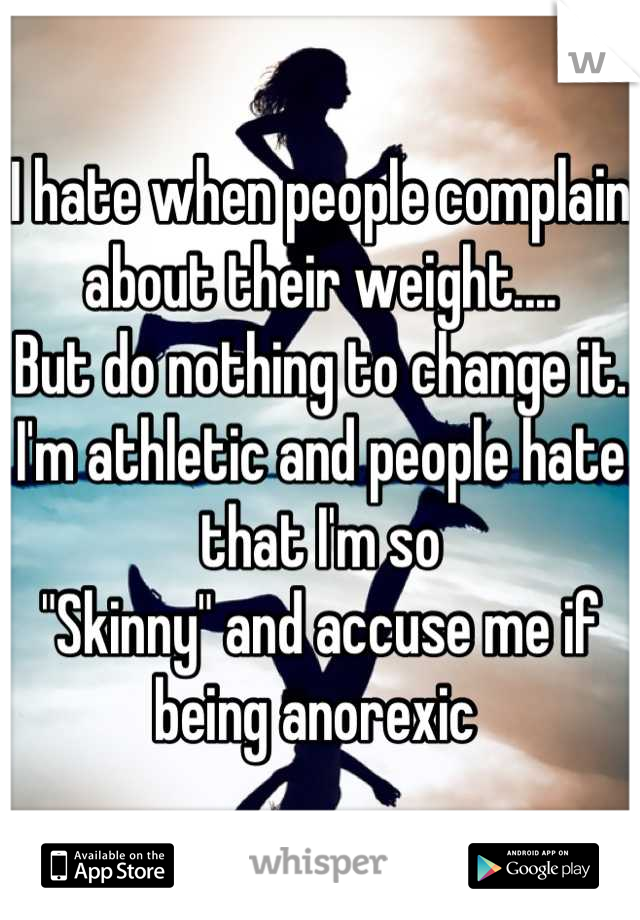 "I hate when people complain about their weight.... But do nothing to change it. I'm athletic and people hate that I'm so  ""Skinny"" and accuse me if being anorexic"